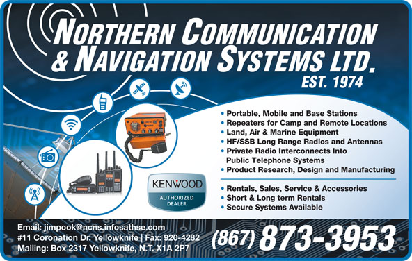 Northern Communication & Navigation Systems Ltd (867-873-3953) - Annonce illustrée======= - Portable, Mobile and Base Stations Repeaters for Camp and Remote Locations Land, Air & Marine Equipment HF/SSB Long Range Radios and Antennas Private Radio Interconnects Into Public Telephone Systems Product Research, Design and Manufacturing Rentals, Sales, Service & Accessories Short & Long term Rentals Secure Systems Available #11 Coronation Dr. Yellowknife Fax: 920-4282 (867) 873-3953 Mailing: Box 2317 Yellowknife, N.T. X1A 2P7 Repeaters for Camp and Remote Locations Portable, Mobile and Base Stations Land, Air & Marine Equipment HF/SSB Long Range Radios and Antennas Private Radio Interconnects Into Public Telephone Systems Product Research, Design and Manufacturing Rentals, Sales, Service & Accessories Short & Long term Rentals Secure Systems Available #11 Coronation Dr. Yellowknife Fax: 920-4282 (867) 873-3953 Mailing: Box 2317 Yellowknife, N.T. X1A 2P7