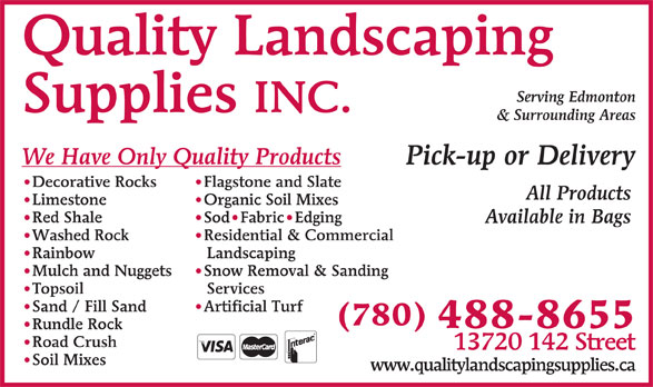 Quality Landscaping Supplies (780-488-8655) - Display Ad - INC. & Surrounding Areas We Have Only Quality Products Pick-up or Delivery Flagstone and Slate Decorative Rocks All Products Organic Soil Mixes Limestone Sod Fabric Edging Red Shale Available in Bags Residential & Commercial Washed Rock Landscaping Rainbow Snow Removal & Sanding Mulch and Nuggets Services Topsoil Artificial Turf Sand / Fill Sand (780) 488-8655 Rundle Rock Road Crush 13720 142 Street Soil Mixes www.qualitylandscapingsupplies.ca Quality Landscaping Serving Edmonton Supplies