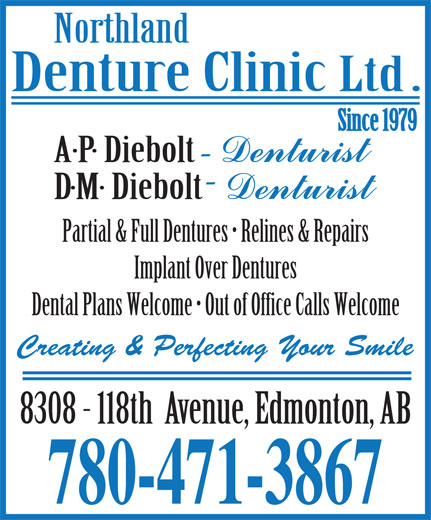 Northland Denture Clinic Ltd (780-471-3867) - Display Ad - Partial & Full Dentures   Relines & Repairs Implant Over Dentures Dental Plans Welcome   Out of Office Calls Welcome Creating & Perfecting Your Smile 780-471-3867 Partial & Full Dentures   Relines & Repairs Implant Over Dentures Dental Plans Welcome   Out of Office Calls Welcome Creating & Perfecting Your Smile 780-471-3867
