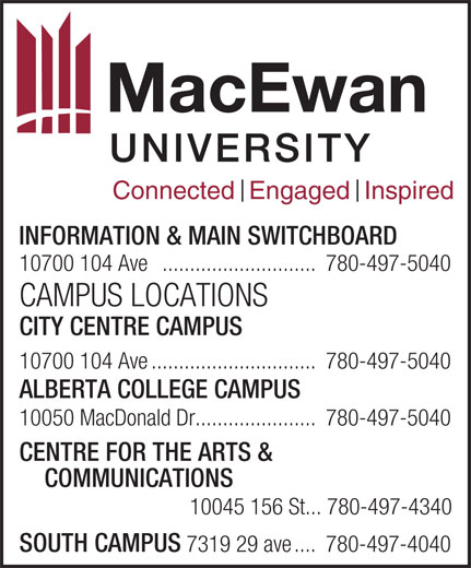 MacEwan University (780-497-5040) - Annonce illustrée======= - 10050 MacDonald Dr......................780-497-5040 CENTRE FOR THE ARTS & COMMUNICATIONS 10045 156 St... 780-497-4340 SOUTH CAMPUS 7319 29 ave....780-497-4040 10700 104 Ave ............................780-497-5040 CAMPUS LOCATIONS CITY CENTRE CAMPUS 10700 104 Ave..............................780-497-5040 ALBERTA COLLEGE CAMPUS Connected  Engaged  Inspired INFORMATION & MAIN SWITCHBOARD