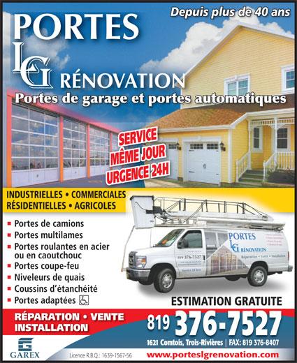 Portes De Garage L-G Rénovation Inc. (819-376-7527) - Annonce illustrée======= - Depuis plus de 40 ansDepuis plus de 40 ans Portes de garage et portes automatiquesPortes de garage e automatiquest portes SERVICE MÊME JOURGENCRE 2 URGENCE 24 H INDUSTRIELLES   COMMERCIALES RÉSIDENTIELLES   AGRICOLES Portes de camionsPort d mi Portes multilames Portes roulantes en acier ou en caoutchouc Portes coupe-feu Niveleurs de quais Coussins d étanchéité Portes adaptées ESTIMATION GRATUITEESTIMATION GRATUITE RÉPARATION   VENTE 819 INSTALLATION 376-7527 1621 Comtois, Trois-Rivières FAX: 819 376-8407 www.porteslgrenovation.com Licence R.B.Q.: 1639-1567-56 GAREX