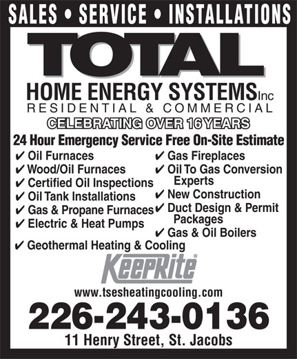 Total Sustainable Energy Systems (519-664-2008) - Display Ad - New Construction Oil Tank Installations Duct Design & Permit Gas & Propane Furnaces Packages Electric & Heat Pumps Gas & Oil Boilers Geothermal Heating & Cooling www.tsesheatingcooling.com 226-243-0136 11 Henry Street, St. Jacobs SALES   SERVICE   INSTALLATIONS HOME ENERGY SYSTEMS Inc RESIDENTIAL & COMMERCIAL CELEBRATING OVER 16 YEARSCELEBRATING OVER 16 YEARS 24 Hour Emergency Service Free On-Site Estimate Gas Fireplaces Oil Furnaces Oil To Gas Conversion Wood/Oil Furnaces Experts Certified Oil Inspections