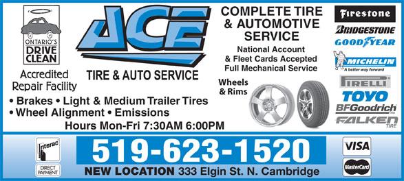 Ace Tire & Auto (519-623-1520) - Annonce illustrée======= - COMPLETE TIRE & AUTOMOTIVE SERVICE National Account & Fleet Cards Accepted Full Mechanical Service Wheels & Rims Brakes   Light & Medium Trailer Tires Wheel Alignment   Emissions Hours Mon-Fri 7:30AM 6:00PM 519-623-1520 NEW LOCATION 333 Elgin St. N. Cambridge