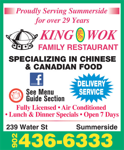 King Wok Family Restaurant (902-436-6333) - Annonce illustrée======= - Proudly Serving Summerside for over 29 Years KING    WOK FAMILY RESTAURANT SPECIALIZING IN CHINESE & CANADIAN FOOD DELIVERY SERVICE Fully Licensed   Air Conditioned Lunch & Dinner Specials   Open 7 Days 239 Water St Summerside 436-6333 902