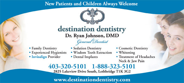 Dr. Ryan Johnson (403-320-5101) - Display Ad - Family Dentistry Cosmetic Dentistry Sedation Dentistry Whitening Experienced Hygienists Wisdom Teeth Extraction Invisalign Provider Treatment of Headaches Dental Implants Neck & Jaw Pain 403-320-51011-888-323-5101 2825 Lakeview Drive South, Lethbridge T1K 3G2 www.destinationdentistry.com