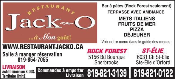 Restaurant Jack O (819-821-0122) - Annonce illustrée======= - Bar à pâtes (Rock Forest seulement) TERRASSE AVEC AMBIANCE METS ITALIENS FRUITS DE MER PIZZA DÉJEUNER à Voir notre menu dans le guide des menus WWW.RESTAURANTJACKO.CA ST-ÉLIE ROCK FOREST Salle à manger réservation 5156 Bd Bourque 6031 Ch St-Élie 819-864-7055 Sherbrooke Ste-Élie d Orford LIVRAISON Commandes à emporter achat minimum 8.00$. 819-821-0122 819-821-3139 Livraison Territoire limité.