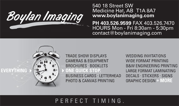 Boylan Imaging (403-526-9599) - Display Ad - 540 18 Street SW Medicine Hat, AB   T1A 8A7 www.boylanimaging.com PH 403.526.9599 FAX 403.526.7470 HOURS Mon - Fri 8:30am - 5:30pm WEDDING INVITATIONSTRADE SHOW DISPLAYS WIDE FORMAT PRINTINGCAMERAS & EQUIPMENT · B&W ENGINEERING PRINTINGBROCHURES BOOKLETS LARGE FORMAT LAMINATING ONE QUICK STOP.EVERYTHING MORE PHOTO & CANVAS PRINTING PERFECT TIMING · ·  · DECALS STICKERS SIGNSBUSINESS CARDSLETTERHEAD GRAPHIC DESIGN
