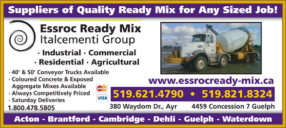 Essroc Ready Mix (519-621-4790) - Annonce illustrée======= - Suppliers of Quality Ready Mix for Any Sized Job! · Industrial · Commercial · Residential · Agricultural · 40' & 50' Conveyor Trucks Available · Coloured Concrete & Exposed www.essrocready-mix.ca Aggregate Mixes Available · Always Competitively Priced 519.621.4790     519.821.8324 · Saturday Deliveries 380 Waydom Dr., Ayr 4459 Concession 7 Guelph 1.800.478.5805 Acton - Brantford - Cambridge - Dehli - Guelph - Waterdown