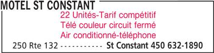 Motel St Constant (450-632-1890) - Annonce illustrée======= - MOTEL ST CONSTANT 22 Unités-Tarif compétitif Télé couleur circuit fermé Air conditionné-téléphone St Constant 450 632-1890 250 Rte 132 ----------- MOTEL ST CONSTANT 22 Unités-Tarif compétitif Télé couleur circuit fermé Air conditionné-téléphone 250 Rte 132 ----------- St Constant 450 632-1890