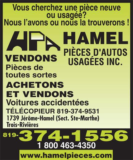 Hamel Pièces D'Autos Usagées Inc (819-374-1556) - Display Ad - Vous cherchez une pièce neuve ou usagée? Nous l avons ou nous la trouverons ! VENDONS Pièces de toutes sortes ACHETONS ET VENDONS Voitures accidentées TÉLÉCOPIEUR 819-374-9531 1739 Jérôme-Hamel (Sect. Ste-Marthe) Trois-Rivières 1 800 463-4350 819- www.hamelpieces.com