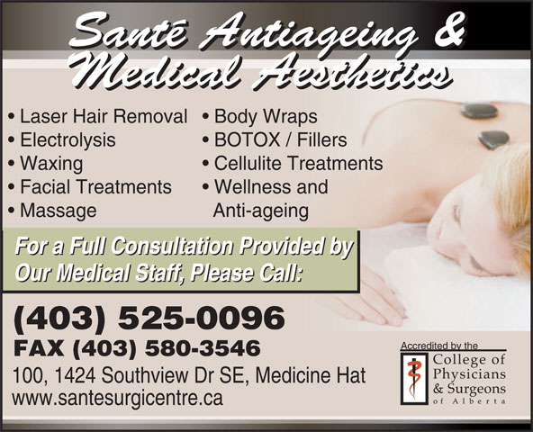Sante Medi-Spa & Aesthetics (403-526-0216) - Annonce illustrée======= - Santé Antiageing & Medical Aesthetics Laser Hair Removal  Body Wraps Electrolysis BOTOX / Fillers Waxing Cellulite Treatments Facial Treatments Wellness and Massage Anti-ageing For a Full Consultation Provided by Our Medical Staff, Please Call: (403) 525-0096 Accredited by the FAX (403) 580-3546 100, 1424 Southview Dr SE, Medicine Hat www.santesurgicentre.ca