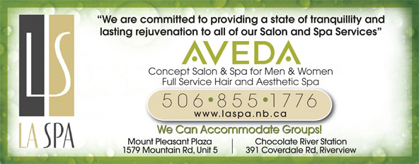 La Spa Salon & Spa (506-855-1776) - Display Ad - Mount Pleasant Plaza Chocolate River Station 1579 Mountain Rd, Unit 5 391 Coverdale Rd, Riverview We are committed to providing a state of tranquillity and lasting rejuvenation to all of our Salon and Spa Services Concept Salon & Spa for Men & Women Full Service Hair and Aesthetic SpaFull Service Hair and Aesthetic Spa 506 855 1776 www.laspa.nb.ca We Can Accommodate Groups!
