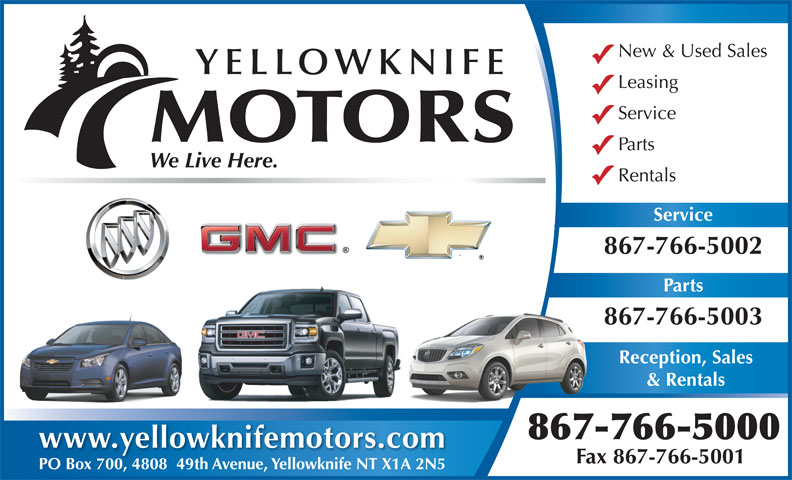 Yellowknife Motors (867-766-5000) - Annonce illustrée======= - New & Used Sales YELLOWKNIFE Leasing Service MOTORS Parts Rentals Service 867-766-5002 Parts 867-766-5003 Reception, Sales & Rentals 867-766-5000 www.yellowknifemotors.com Fax 867-766-5001 PO Box 700, 4808  49th Avenue, Yellowknife NT X1A 2N5PO Box 700480849th Avenue, Yellowknife NT X1A 2N5 We Live Here.