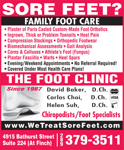 The Foot Clinic (416-638-3338) - Display Ad - SORE FEET? FAMILY FOOT CARE Plaster of Paris Casted Custom-Made Foot Orthotics Ingrown, Thick or Problem Toenails   Heel Pain Compression Stockings   Orthopedic Footwear Biomechanical Assessments   Gait Analysis Corns & Calluses   Athlete s Foot (Fungus) Plantar Fasciitis   Warts   Heel Spurs Evening/Weekend Appointments   No Referral Required! Covered Under Most Health Care Plans! THE FOOT CLINIC Since 1987 David Baker,   D.Ch. Carlos Choi,    D.Ch. Helen Suh,      D.Ch. Chiropodists/Foot Specialists www.WeTreatSoreFeet.com 4915 Bathurst Street 379-3511 Suite 224 (At Finch)