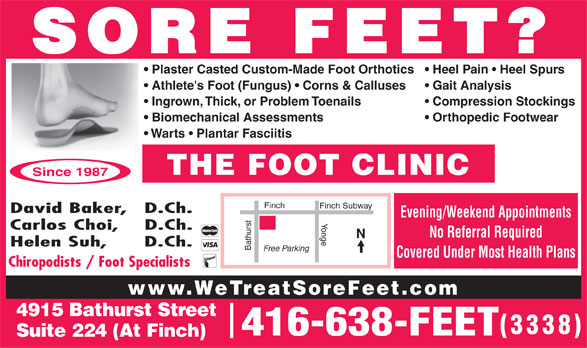 The Foot Clinic (416-638-3338) - Display Ad - Gait Analysis  Athlete's Foot (Fungus)   Corns & Calluses Compression Stockings  Ingrown, Thick, or Problem Toenails Orthopedic Footwear  Biomechanical Assessments Warts   Plantar Fasciitis THE FOOT CLINIC Since 1987 Finch Finch Subway David Baker,   D.Ch. Evening/Weekend Appointments Yonge Carlos Choi,    D.Ch. No Referral Required Helen Suh,      D.Ch. Bathurst Free Parking Covered Under Most Health Plans Chiropodists / Foot Specialists www.WeTreatSoreFeet.com 4915 Bathurst Street 3338 416-638-FEET Suite 224 (At Finch) SORE FEET? Heel Pain   Heel Spurs  Plaster Casted Custom-Made Foot Orthotics