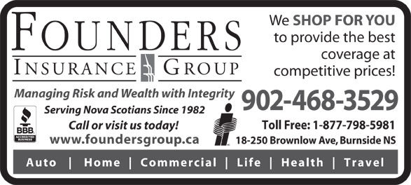 Founders Insurance Group Inc (902-468-3529) - Display Ad - We SHOP FOR YOU to provide the best coverage at competitive prices! Managing Risk and Wealth with Integrity 902-468-3529 Serving Nova Scotians Since 1982 Toll Free: 1-877-798-5981 Call or visit us today! www.foundersgroup.ca 18-250 Brownlow Ave, Burnside NS Auto Home Commercial Life Health Travel We SHOP FOR YOU to provide the best coverage at competitive prices! Managing Risk and Wealth with Integrity 902-468-3529 Serving Nova Scotians Since 1982 Toll Free: 1-877-798-5981 Call or visit us today! www.foundersgroup.ca 18-250 Brownlow Ave, Burnside NS Auto Home Commercial Life Health Travel