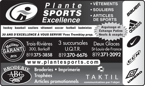 Plante Sports Excellence (819-375-3858) - Display Ad - VÊTEMENTS SOULIERS SPORTS ARTICLES DE SPORTS Aiguisage et hockey   baseball   souliers   vêtement   soccer   football   badminton Échange Patins Neufs & usagés Yves Tremblay prop. 30 ANS D'EXCELLENCE À VOUS SERVIR! 3 succursales Trois-Rivières 371-2092 819. 375-3858 819. 370-6676 www.plantesports.com Broderies   Imprimerie Trophées Articles promotionnels Deux Glaces Meilleurprix 300, Barkoff St-Louis-de-France U.Q.T.R. GARANTI 819.