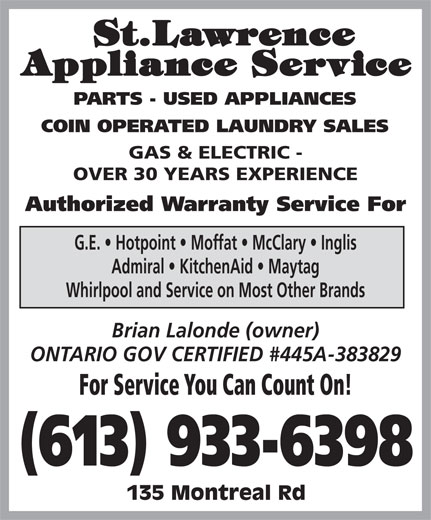 St Lawrence Appliance Service (613-933-6398) - Display Ad - PARTS - USED APPLIANCES COIN OPERATED LAUNDRY SALES GAS & ELECTRIC - OVER 30 YEARS EXPERIENCE Authorized Warranty Service For G.E.   Hotpoint   Moffat   McClary   Inglis Admiral   KitchenAid   Maytag Whirlpool and Service on Most Other Brands Brian Lalonde (owner) ONTARIO GOV CERTIFIED #445A-383829 For Service You Can Count On! (613) 933-6398 135 Montreal Rd