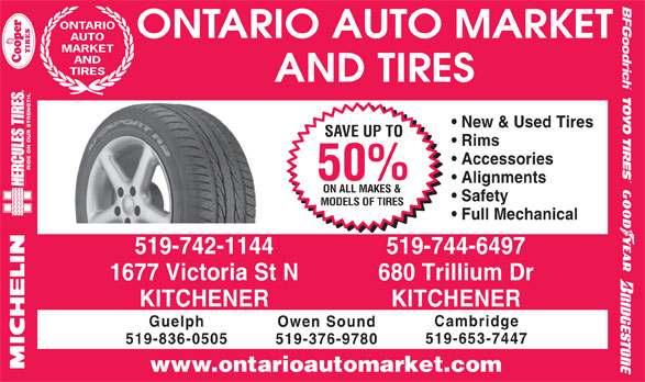 Ontario Auto Market And Tires (519-742-1144) - Display Ad - ONTARIO ONTARIO AUTO MARKET AUTO MARKET AND TIRES AND TIRES New & Used Tires SAVE UP TO Rims Accessories 50% Alignments ON ALL MAKES & Safety MODELS OF TIRES Full Mechanical 519-742-1144 519-744-6497 1677 Victoria St N 680 Trillium Dr KITCHENER Cambridge Guelph Owen Sound 519-653-7447 519-836-0505 519-376-9780 www.ontarioautomarket.com