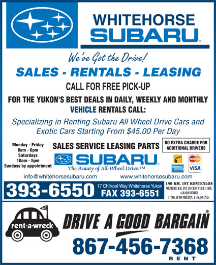 Whitehorse Subaru (867-393-6550) - Display Ad - We ve Got the Drive! SALES - RENTALS - LEASING FOR THE YUKON'S BEST DEALS IN DAILY, WEEKLY AND MONTHLY VEHICLE RENTALS CALL: Specializing in Renting Subaru All Wheel Drive Cars and Exotic Cars Starting From $45.00 Per Day NO EXTRA CHARGE FOR Monday - Friday SALES SERVICE LEASING PARTS ADDITIONAL DRIVERS 8am - 6pm Saturdays 10am - 5pm Sundays by appointment 150 KM. 1ST KOSTENLOS WEITERE KM. IST 20 CENT FUER 1 KM. 4-RADANTRIEB FAX 393-6551 1 TAG AUTO-MIETEN, $ 38.00 CND. 867-456-7368 RENT