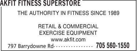 Akfit Consultants Inc (705-560-1550) - Display Ad - RETAIL & COMMERCIAL EXERCISE EQUIPMENT www.akfit.com THE AUTHORITY IN FITNESS SINCE 1989