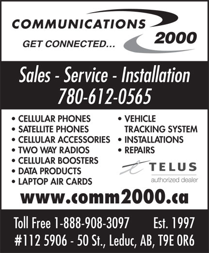 Communications 2000 (780-980-2355) - Display Ad - 780-612-0565 CELLULAR PHONES VEHICLE SATELLITE PHONES TRACKING SYSTEM CELLULAR ACCESSORIES  INSTALLATIONS TWO WAY RADIOS REPAIRS CELLULAR BOOSTERS DATA PRODUCTS LAPTOP AIR CARDS www.comm2000.ca Toll Free 1-888-908-3097 Est. 1997 112 5906 - 50 St., Leduc, AB, T9E 0R6 GET CONNECTED Sales - Service - Installation