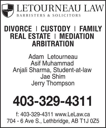 Letourneau LLP (403-329-4311) - Annonce illustrée======= - Asif Muhammad Anjali Sharma, Student-at-law Jae Shim Adam  Letourneau Jerry Thompson 403-329-4311 f: 403-329-4311 www.LeLaw.ca 704 - 6 Ave S., Lethbridge, AB T1J 0Z5 DIVORCE   CUSTODY   FAMILY REAL ESTATE   MEDIATION ARBITRATION