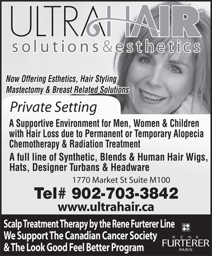 Ultra Hair Solutions (902-429-8300) - Annonce illustrée======= - Now Offering Esthetics, Hair Styling Mastectomy & Breast Related Solutions Private Setting A Supportive Environment for Men, Women & Children with Hair Loss due to Permanent or Temporary Alopecia Chemotherapy & Radiation Treatment A full line of Synthetic, Blends & Human Hair Wigs, Hats, Designer Turbans & Headware 1770 Market St Suite M100 Tel# 902-703-3842 www.ultrahair.ca Scalp Treatment Therapy by the Rene Furterer Line We Support The Canadian Cancer Society & The Look Good Feel Better Program Now Offering Esthetics, Hair Styling Mastectomy & Breast Related Solutions Private Setting A Supportive Environment for Men, Women & Children with Hair Loss due to Permanent or Temporary Alopecia Chemotherapy & Radiation Treatment A full line of Synthetic, Blends & Human Hair Wigs, Hats, Designer Turbans & Headware 1770 Market St Suite M100 Tel# 902-703-3842 www.ultrahair.ca Scalp Treatment Therapy by the Rene Furterer Line We Support The Canadian Cancer Society & The Look Good Feel Better Program
