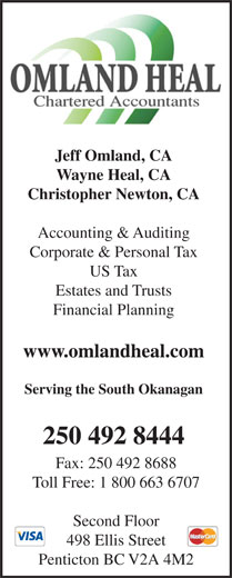 Omland Heal Chartered Accountants (250-492-8444) - Annonce illustrée======= - Serving the South Okanagan 250 492 8444 Fax: 250 492 8688 Toll Free: 1 800 663 6707 www.omlandheal.com Second Floor 498 Ellis Street Penticton BC V2A 4M2 Wayne Heal, CA Christopher Newton, CA Accounting & Auditing Corporate & Personal Tax US Tax Estates and Trusts Jeff Omland, CA Financial Planning