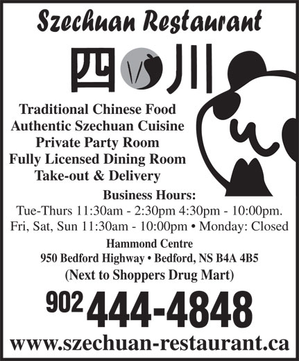 Szechuan Restaurant (902-444-4848) - Annonce illustrée======= - 902 Fully Licensed Dining Room Take-out & Delivery Business Hours: Tue-Thurs 11:30am - 2:30pm 4:30pm - 10:00pm. Fri, Sat, Sun 11:30am - 10:00pm   Monday: Closed Hammond Centre 444-4848 www.szechuan-restaurant.ca (Next to Shoppers Drug Mart) Traditional Chinese Food Authentic Szechuan Cuisine Private Party Room 950 Bedford Highway   Bedford, NS B4A 4B5