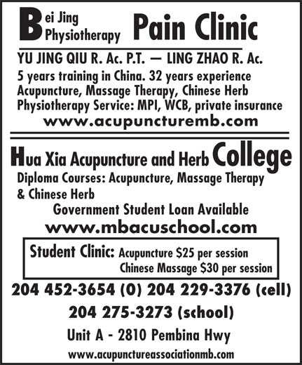 Bei Jing Physiotherapy Pain Clinic (204-452-3654) - Display Ad - ei Jing Pain Clinic Physiotherapy YU JING QIU R. Ac. P.T.   LING ZHAO R. Ac. 5 years training in China. 32 years experience Acupuncture, Massage Therapy, Chinese Herb Physiotherapy Service: MPI, WCB, private insurance www.acupuncturemb.com ua Xia Acupuncture and Herb College Diploma Courses: Acupuncture, Massage Therapy & Chinese Herb Government Student Loan Available www.mbacuschool.com Student Clinic: Acupuncture $25 per session Chinese Massage $30 per session 204 452-3654 (O) 204 229-3376 (cell) 204 275-3273 (school) Unit A - 2810 Pembina Hwy www.acupunctureassociationmb.com