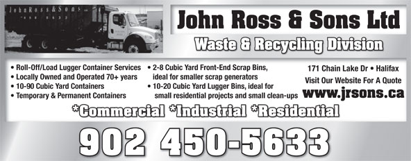 John Ross & Sons Ltd (902-450-5633) - Annonce illustrée======= - John Ross & Sons LtdJohn Ross & Sons Ltd Waste & Recycling Division Roll-Off/Load Lugger Container Services  2-8 Cubic Yard Front-End Scrap Bins,  Roll-Off/Load Lugger Container Services  2-8 Cubic Yard Front-End Scrap Bins, 171 Chain Lake Dr   Halifax171 Chain Lake Dr   Halifax Locally Owned and Operated 70+ years ideal for smaller scrap generators  Locally Owned and Operated 70+ years ideal for smaller scrap generators Visit Our Website For A QuoteVisit Our Website For A Quote 10-90 Cubic Yard Containers 10-20 Cubic Yard Lugger Bins, ideal for  10-90 Cubic Yard Containers 10-20 Cubic Yard Lugger Bins, ideal for www.jrsons.ca Temporary & Permanent Containers small residential projects and small clean-ups  Temporary & Permanent Containers small residential projects and small clean-ups *Commercial *Industrial *Residential*Commercial *Industrial *Residential 902 450-5633 John Ross & Sons LtdJohn Ross & Sons Ltd Waste & Recycling Division Roll-Off/Load Lugger Container Services  2-8 Cubic Yard Front-End Scrap Bins,  Roll-Off/Load Lugger Container Services  2-8 Cubic Yard Front-End Scrap Bins, 171 Chain Lake Dr   Halifax171 Chain Lake Dr   Halifax Locally Owned and Operated 70+ years ideal for smaller scrap generators  Locally Owned and Operated 70+ years ideal for smaller scrap generators Visit Our Website For A QuoteVisit Our Website For A Quote 10-90 Cubic Yard Containers 10-20 Cubic Yard Lugger Bins, ideal for  10-90 Cubic Yard Containers 10-20 Cubic Yard Lugger Bins, ideal for www.jrsons.ca Temporary & Permanent Containers small residential projects and small clean-ups  Temporary & Permanent Containers small residential projects and small clean-ups *Commercial *Industrial *Residential*Commercial *Industrial *Residential 902 450-5633