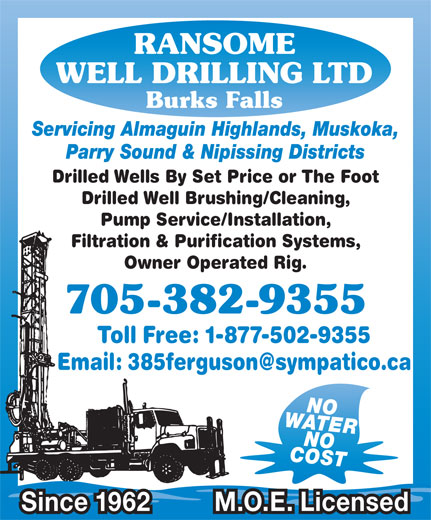Ransome Well Drilling Ltd (705-382-9355) - Display Ad - RANSOME WELL DRILLING LTD Burks Falls Servicing Almaguin Highlands, Muskoka, Parry Sound & Nipissing Districts Drilled Wells By Set Price or The Foot Drilled Well Brushing/Cleaning, Pump Service/Installation, Filtration & Purification Systems, Owner Operated Rig. 705-382-9355 Toll Free: 1-877-502-9355 WATERNO COSTNO Since 1962 M.O.E. Licensed