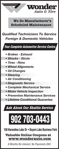 Wonder Auto Centre (902-450-5424) - Display Ad - Complete Mechanical Service Brakes - Exhaust Shocks - Struts Tires - Rims Wheel Alignmentsheel Alignments Oil Changes Steering  Steering Air Conditioning Diagnostic Service  Diagnostic Service Preventive Maintenance Services Lifetime Conditional Guarantee Ask About Our Shuttle Service 902 703-0443 100 Horseshoe Lake Dr   Bayers Lake Business Park Valuable Online Coupons at www.wonderauto.com 6 Months No Interest, No Payments OAC rvice Centre. Auto & Tire Motor Vehicle Inspectionotor Vehicle Inspection We Do Manufacturer s Scheduled Maintenance Qualified Technicians To Service Foreign & Domestic Vehicles Your Complete Automotive Se