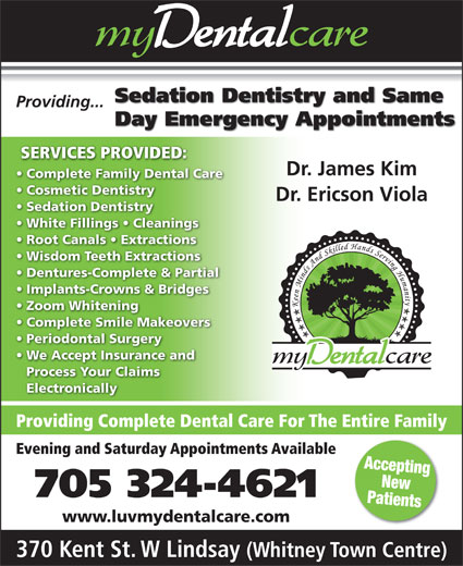 my Dental Care (705-324-4621) - Display Ad - Sedation Dentistry and Same Providing... Day Emergency Appointments SERVICES PROVIDED: Dr. James Kim Complete Family Dental Care Cosmetic Dentistry Dr. Ericson Viola Sedation Dentistry White Fillings   Cleanings Root Canals   Extractions Wisdom Teeth Extractions Dentures-Complete & Partial Implants-Crowns & Bridges Zoom Whitening Complete Smile Makeovers Periodontal Surgery We Accept Insurance and Process Your Claims Electronically Providing Complete Dental Care For The Entire Family Evening and Saturday Appointments Available Accepting New 705 324-4621 Patients www.luvmydentalcare.com 370 Kent St. W Lindsay (Whitney Town Centre)