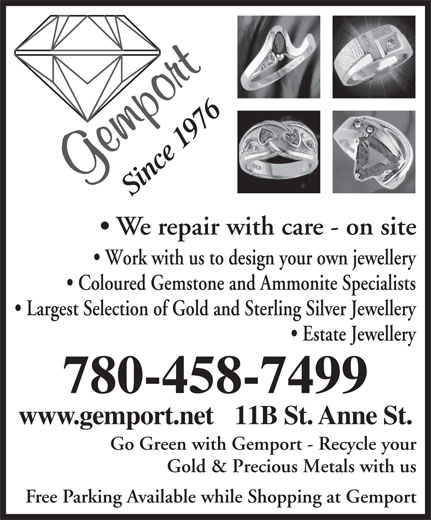 Gemport (780-458-7499) - Annonce illustrée======= - 9n 76 ce 1 Si We repair with care - on site Work with us to design your own jewellery Coloured Gemstone and Ammonite Specialists Largest Selection of Gold and Sterling Silver Jewellery Estate Jewellery 780-458-7499 www.gemport.net   11B St. Anne St. Go Green with Gemport - Recycle your Gold & Precious Metals with us Free Parking Available while Shopping at Gemport 9n 76 ce 1 Si We repair with care - on site Work with us to design your own jewellery Coloured Gemstone and Ammonite Specialists Largest Selection of Gold and Sterling Silver Jewellery Estate Jewellery 780-458-7499 www.gemport.net   11B St. Anne St. Go Green with Gemport - Recycle your Gold & Precious Metals with us Free Parking Available while Shopping at Gemport