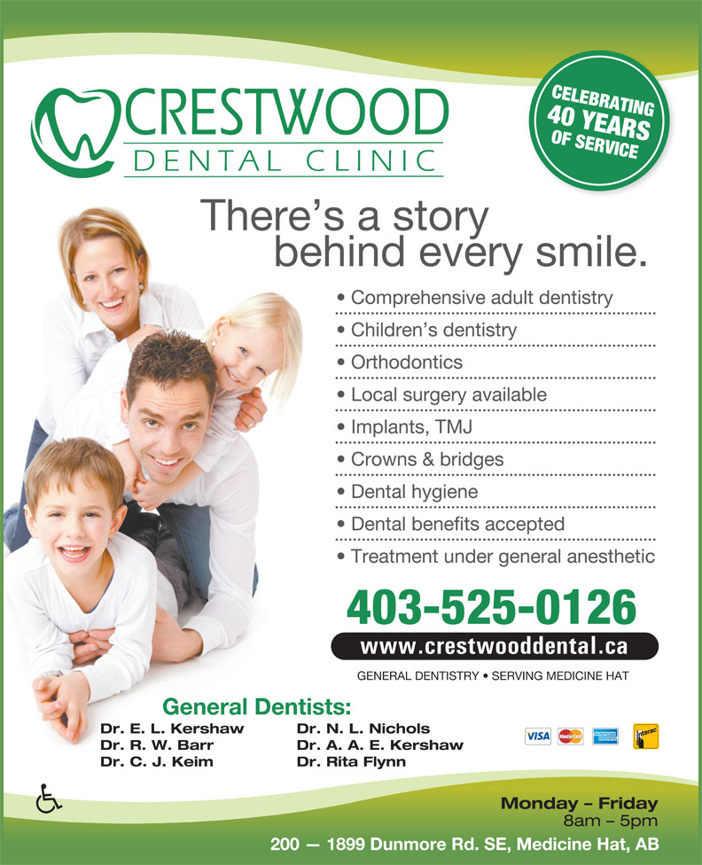 Crestwood Dental Clinic (403-526-0777) - Annonce illustrée======= - CELEBRATING40 YEARS OF SERVICE There s a story behind every smile. Comprehensive adult dentistry Children s dentistry Orthodontics Local surgery available Implants, TMJ Crowns & bridges Dental hygiene Dental benefits accepted Treatment under general anesthetic 403-525-0126 www.crestwooddental.ca GENERAL DENTISTRY   SERVING MEDICINE HAT General Dentists: Dr. E. L. Kershaw Dr. N. L. Nichols Dr. R. W. Barr Dr. A. A. E. Kershaw Dr. C. J. Keim Dr. Rita Flynn Monday - Friday 8am - 5pm 200   1899 Dunmore Rd. SE, Medicine Hat, AB CELEBRATING40 YEARS OF SERVICE There s a story behind every smile. Comprehensive adult dentistry Children s dentistry Orthodontics Local surgery available Implants, TMJ Crowns & bridges Dental hygiene Dental benefits accepted Treatment under general anesthetic 403-525-0126 www.crestwooddental.ca GENERAL DENTISTRY   SERVING MEDICINE HAT General Dentists: Dr. E. L. Kershaw Dr. N. L. Nichols Dr. R. W. Barr Dr. A. A. E. Kershaw Dr. C. J. Keim Dr. Rita Flynn Monday - Friday 8am - 5pm 200   1899 Dunmore Rd. SE, Medicine Hat, AB