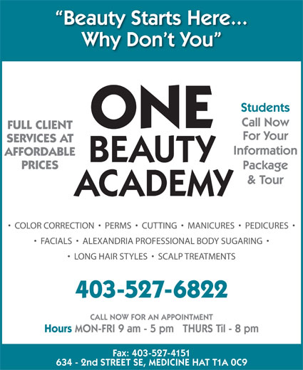 One Beauty Academy (403-527-6822) - Display Ad - Package PRICES AFFORDABLE & Tour ACADEMY COLOR CORRECTION     PERMS     CUTTING     MANICURES     PEDICURES FACIALS     ALEXANDRIA PROFESSIONAL BODY SUGARING LONG HAIR STYLES     SCALP TREATMENTS 403-527-6822 CALL NOW FOR AN APPOINTMENT Hours MON-FRI 9 am - 5 pm   THURS Til - 8 pm Fax: 403-527-4151 634 - 2nd STREET SE, MEDICINE HAT T1A 0C9 BEAUTY Beauty Starts Here... Why Don t You Students Call Now ONE FULL CLIENT For Your SERVICES AT Information