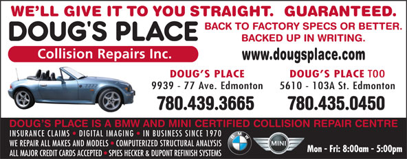 Doug's Place Collision Repairs Inc (780-439-3665) - Annonce illustrée======= - 780.435.0450780.439.3665 DOUG S PLACE IS A BMW AND MINI CERTIFIED COLLISION REPAIR CENTRE INSURANCE CLAIMS DIGITAL IMAGING IN BUSINESS SINCE 1970 WE REPAIR ALL MAKES AND MODELS   COMPUTERIZED STRUCTURAL ANALYSIS ALL MAJOR CREDIT CARDS ACCEPTED   SPIES HECKER & DUPONT REFINISH SYSTEMS