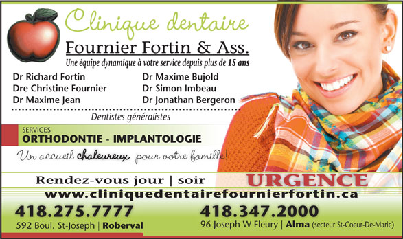 Clinique Dentaire Fournier Fortin & Ass (418-347-2000) - Annonce illustrée======= - Alma (secteur 592 Boul. St-Joseph Roberval 592 Boul. St-Joseph Roberval (secteur St-Coeur-De-Marie)Joseph W Fleury Rendez-vous jour soir URGENCE www.cliniquedentairefournierfortin.caw.cl ique airefour erfort 418.275.7777 418.347.2000 96 Joseph W Fleury Alma Clinique dentaire Fournier Fortin & Ass. Une équipe dynamique à votre service depuis plus de 15 ans Dr Richard Fortin Dr Maxime Bujold Dre Christine Fournier Dr Simon Imbeau Dr Maxime Jean Dr Jonathan Bergeron Dentistes généralistes SERVICES ORTHODONTIE - IMPLANTOLOGIEORTHODONTIE - IMPLANTOLOGIE Un accueil chaleureux pour votre famille!