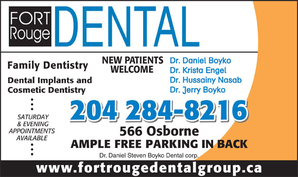 Fort Rouge Dental Group (204-284-8216) - Annonce illustrée======= - Dr. Daniel Boyko NEW PATIENTS Family Dentistry WELCOME Dr. Krista Engel Dr. Hussainy Nasab Dental Implants and Dr. Jerry Boyko Cosmetic Dentistry SATURDAY 204 284-8216 & EVENING APPOINTMENTS 566 Osborne AVAILABLE AMPLE FREE PARKING IN BACK Dr. Daniel Steven Boyko Dental corp. www.fortrougedentalgroup.ca