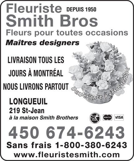 Fleuristes Smith Brothers (450-674-6243) - Annonce illustrée======= - DEPUIS 1950 Fleuriste Smith Bros Fleurs pour toutes occasions Maîtres designers LIVRAISON TOUS LES JOURS À MONTRÉAL NOUS LIVRONS PARTOUT LONGUEUIL 219 St-Jean 450 674-6243 Sans frais 1-800-380-6243 DEPUIS 1950 Fleuriste Smith Bros Fleurs pour toutes occasions Maîtres designers LIVRAISON TOUS LES JOURS À MONTRÉAL NOUS LIVRONS PARTOUT LONGUEUIL 219 St-Jean 450 674-6243 Sans frais 1-800-380-6243 www.fleuristesmith.com www.fleuristesmith.com