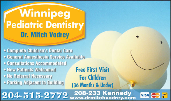 Dr M B Vodrey (204-956-2060) - Annonce illustrée======= - Parking Adjacent to Building 208-233 Kennedy 204-515-2772 www.drmitchvodrey.com No Referral Necessary Winnipeg Pediatric Dentistry Dr. Mitch Vodrey Complete Children's Dental Care General Anaesthesia Service Available Consultations Accommodated New Patients Welcomed No Referral Necessary Parking Adjacent to Building 208-233 Kennedy 204-515-2772 www.drmitchvodrey.com Winnipeg Pediatric Dentistry Dr. Mitch Vodrey Complete Children's Dental Care General Anaesthesia Service Available Consultations Accommodated New Patients Welcomed