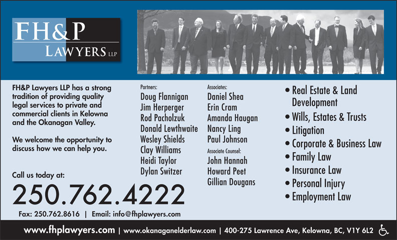 FH&P Lawyers LLP (250-762-4222) - Annonce illustrée======= - www.fhplawyers.com www.okanaganelderlaw.com 400-275 Lawrence Ave, Kelowna, BC, V1Y 6L2 Heidi Taylor John Hannah Insurance Law Dylan Switzer Howard Peet Call us today at: Gillian Dougans Associate Counsel: Family Law Personal Injury Employment Law 250.762.4222 Wills, Estates & Trusts Rod Pacholzuk Amanda Haugan and the Okanagan Valley. Donald Lewthwaite Nancy Ling Litigation We welcome the opportunity to commercial clients in Kelowna Wesley Shields Paul Johnson Corporate & Business Law discuss how we can help you. Clay Williams Partners: Associates: FH&P Lawyers LLP has a strong Real Estate & Land tradition of providing quality Doug Flannigan Daniel Shea Development legal services to private and Jim Herperger Erin Cram Fax: 250.762.8616