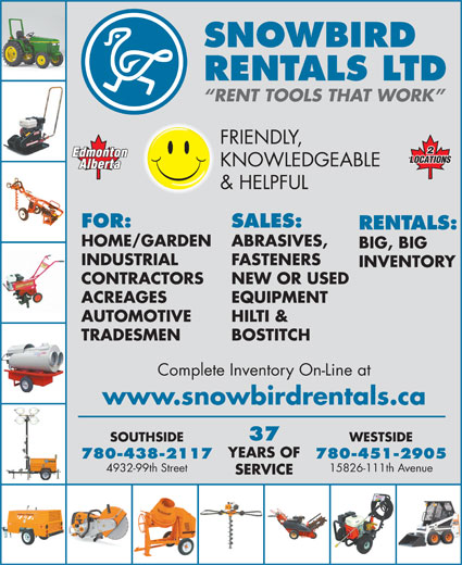 Snowbird Rentals Ltd (780-438-2117) - Display Ad - RENTALS LTD RENT TOOLS THAT WORK FRIENDLY, SNOWBIRD INDUSTRIAL FASTENERS INVENTORY CONTRACTORS NEW OR USED ACREAGES EQUIPMENT AUTOMOTIVE HILTI & TRADESMEN BOSTITCH Complete Inventory On-Line at www.snowbirdrentals.ca 37 WESTSIDESOUTHSIDE YEARS OF 780-451-2905780-438-2117 15826-111th Avenue4932-99th Street SERVICE KNOWLEDGEABLE & HELPFUL FOR: SALES: RENTALS: HOME/GARDEN ABRASIVES, BIG, BIG