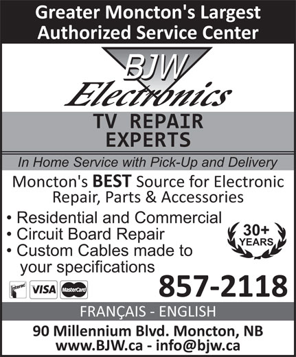 BJW Electronics Ltd (506-855-1259) - Display Ad - Authorized Service Center TV REPAIR EXPERTS In Home Service with Pick-Up and Delivery Moncton's BEST Source for Electronic Repair, Parts & Accessories Residential and Commercial 30+ Circuit Board Repair YEARS Custom Cables made to your specifications 857-2118 FRANÇAIS - ENGLISH 90 Millennium Blvd. Moncton, NB Greater Moncton's Largest