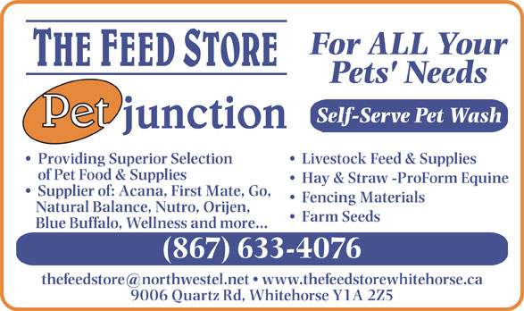 Feed Store The/Pet Junction (867-633-4076) - Display Ad - For ALL Your Pets' Needs Self-Serve Pet Wash Livestock Feed & Supplies  Providing Superior Selection of Pet Food & Supplies Hay & Straw -ProForm Equine Supplier of: Acana, First Mate, Go, Fencing Materials Natural Balance, Nutro, Orijen, Farm Seeds Blue Buffalo, Wellness and more... (867) 633-4076 9006 Quartz Rd, Whitehorse Y1A 2Z5 For ALL Your Pets' Needs Self-Serve Pet Wash Livestock Feed & Supplies  Providing Superior Selection of Pet Food & Supplies Hay & Straw -ProForm Equine Supplier of: Acana, First Mate, Go, Fencing Materials Natural Balance, Nutro, Orijen, Farm Seeds Blue Buffalo, Wellness and more... (867) 633-4076 9006 Quartz Rd, Whitehorse Y1A 2Z5