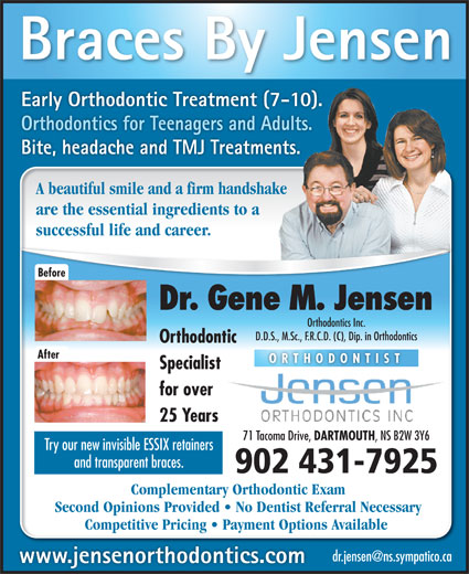 Jensen Gene M Dr (902-466-6220) - Annonce illustrée======= - Braces By Jensen Early Orthodontic Treatment (7-10). Orthodontics for Teenagers and Adults. Bite, headache and TMJ Treatments. A beautiful smile and a firm handshake are the essential ingredients to a successful life and career. Before Dr. Gene M. Jensen Orthodontics Inc. D.D.S., M.Sc., F.R.C.D. (C), Dip. in Orthodontics Orthodontic After ORTHODONTIST Specialist for over 25 Years 71 Tacoma Drive, DARTMOUTH , NS B2W 3Y6 Try our new invisible ESSIX retainers and transparent braces. 902 431-7925 Complementary Orthodontic Exam Second Opinions Provided   No Dentist Referral Necessary Competitive Pricing   Payment Options Available www.jensenorthodontics.com