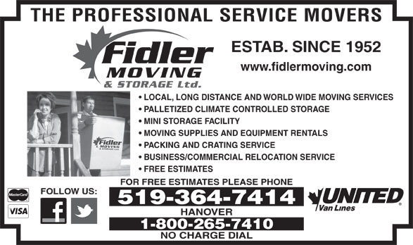 Fidler Moving & Storage (519-364-7414) - Display Ad - ESTAB. SINCE 1952 THE PROFESSIONAL SERVICE MOVERS Fidler www.fidlermoving.com MOVING & STORAGE Ltd. LOCAL, LONG DISTANCE AND WORLD WIDE MOVING SERVICES PALLETIZED CLIMATE CONTROLLED STORAGE MINI STORAGE FACILITY MOVING SUPPLIES AND EQUIPMENT RENTALS Fidler MOVING& STORAGE Ltd. PACKING AND CRATING SERVICE BUSINESS/COMMERCIAL RELOCATION SERVICE FREE ESTIMATES FOR FREE ESTIMATES PLEASE PHONE FOLLOW US: 519-364-7414 HANOVER 1-800-265-7410 NO CHARGE DIAL