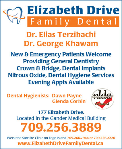 Elizabeth Drive Family Dental (709-256-3889) - Annonce illustrée======= - al Dr. Elias Terzibachi Dr. George Khawam New & Emergency Patients Welcome Providing General Dentistry Crown & Bridge, Dental Implants Nitrous Oxide, Dental Hygiene Services Evening Appts Available Dental Hygienists:  Dawn Payne Glenda Corbin 177 Elizabeth Drive. Located in the Gander Medical Building 709.256.3889 Weekend Satellite Clinic on Fogo Island 709.266.7944 or 709.226.2220 www.ElizabethDriveFamilyDental.ca Elizabeth Drive Family Dent